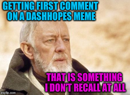 GETTING FIRST COMMENT ON A DASHHOPES MEME THAT IS SOMETHING I DON'T RECALL AT ALL | made w/ Imgflip meme maker