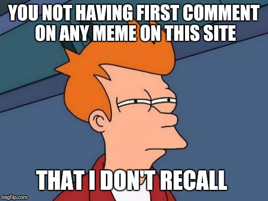 Futurama Fry Meme | YOU NOT HAVING FIRST COMMENT ON ANY MEME ON THIS SITE THAT I DON'T RECALL | image tagged in memes,futurama fry | made w/ Imgflip meme maker