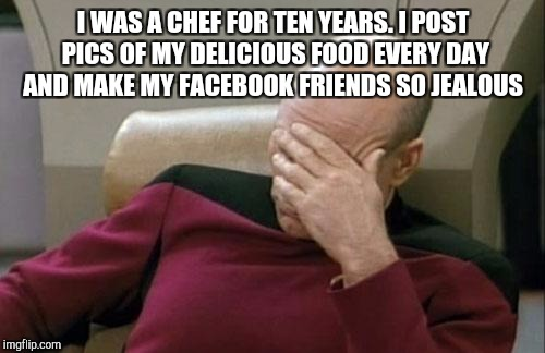 Captain Picard Facepalm Meme | I WAS A CHEF FOR TEN YEARS. I POST PICS OF MY DELICIOUS FOOD EVERY DAY AND MAKE MY FACEBOOK FRIENDS SO JEALOUS | image tagged in memes,captain picard facepalm | made w/ Imgflip meme maker