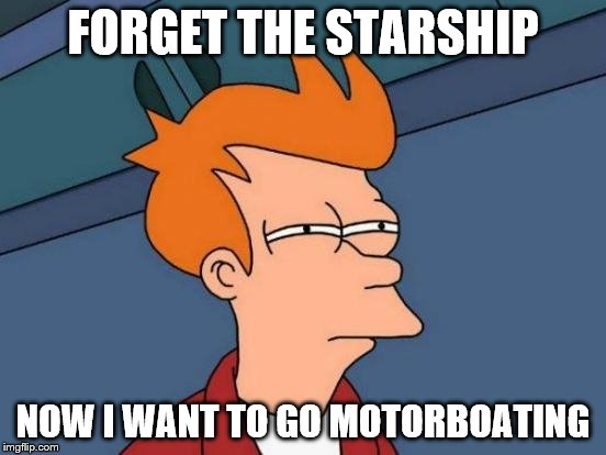Futurama Fry Meme | FORGET THE STARSHIP NOW I WANT TO GO MOTORBOATING | image tagged in memes,futurama fry | made w/ Imgflip meme maker