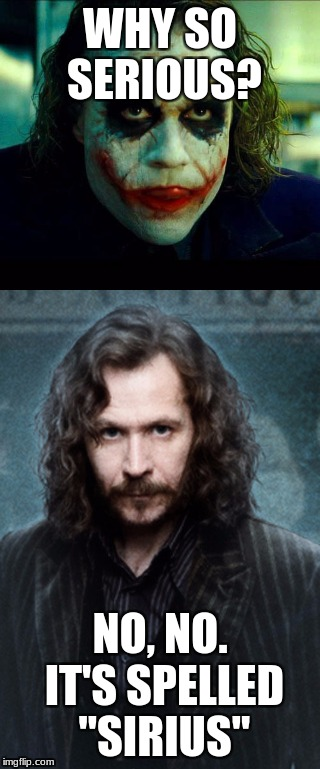 "WHY SO SERIOUS? NO, NO. IT'S SPELLED ""SIRIUS"" 