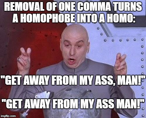 "Punctuation | REMOVAL OF ONE COMMA TURNS A HOMOPHOBE INTO A HOMO: ""GET AWAY FROM MY ASS, MAN!"" ""GET AWAY FROM MY ASS MAN!"" 