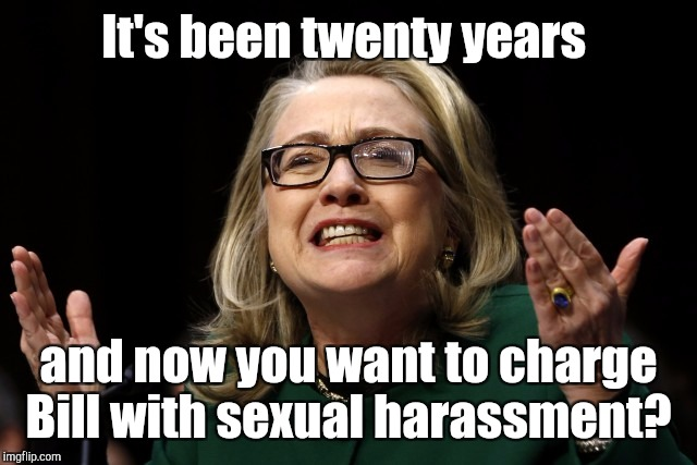 It's been twenty years and now you want to charge Bill with sexual harassment? | made w/ Imgflip meme maker
