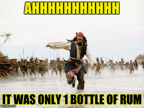 Jack Sparrow Being Chased Meme | AHHHHHHHHHHH IT WAS ONLY 1 BOTTLE OF RUM | image tagged in memes,jack sparrow being chased | made w/ Imgflip meme maker