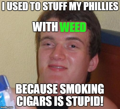 10 Guy Meme | I USED TO STUFF MY PHILLIES BECAUSE SMOKING CIGARS IS STUPID! WITH WEED WEED | image tagged in memes,10 guy | made w/ Imgflip meme maker