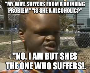 "retarded black kid | ""MY WIFE SUFFERS FROM A DRINKING PROBLEM"" ""IS SHE A ALCOHOLIC?"" ""NO, I AM BUT SHES THE ONE WHO SUFFERS!. 
