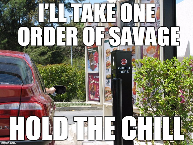 one order of  | I'LL TAKE ONE ORDER OF SAVAGE HOLD THE CHILL | image tagged in one order of | made w/ Imgflip meme maker