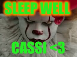 SLEEP WELL CASSI <3 | image tagged in penny wise | made w/ Imgflip meme maker