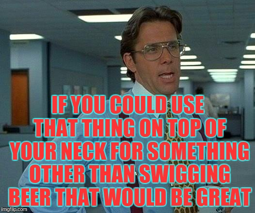 That Would Be Great Meme | IF YOU COULD USE THAT THING ON TOP OF YOUR NECK FOR SOMETHING OTHER THAN SWIGGING BEER THAT WOULD BE GREAT | image tagged in memes,that would be great | made w/ Imgflip meme maker