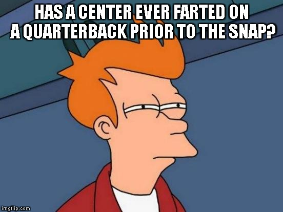 Futurama Fry Meme | HAS A CENTER EVER FARTED ON A QUARTERBACK PRIOR TO THE SNAP? | image tagged in memes,futurama fry | made w/ Imgflip meme maker