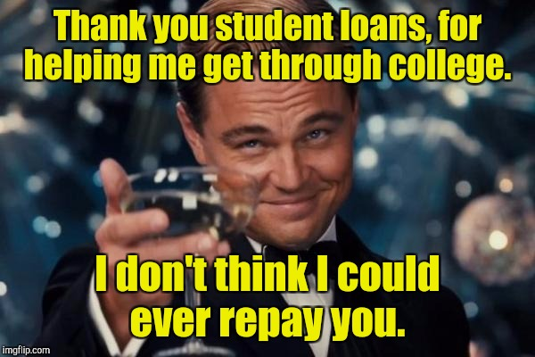 Leonardo Dicaprio Cheers Meme | Thank you student loans, for helping me get through college. I don't think I could ever repay you. | image tagged in memes,leonardo dicaprio cheers | made w/ Imgflip meme maker