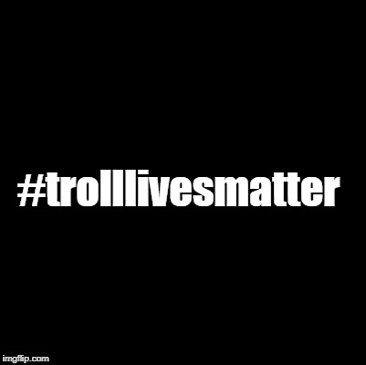 #trolllivesmatter | made w/ Imgflip meme maker