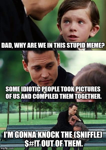 Sorry Little Boy, But There's No Escaping This Meme Anytime Soon. | DAD, WHY ARE WE IN THIS STUPID MEME? SOME IDIOTIC PEOPLE TOOK PICTURES OF US AND COMPILED THEM TOGETHER. I'M GONNA KNOCK THE (SNIFFLE) $#!T  | image tagged in memes,finding neverland,funny,funny meme,idiotic | made w/ Imgflip meme maker