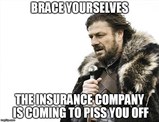 Brace Yourselves X is Coming Meme | BRACE YOURSELVES THE INSURANCE COMPANY IS COMING TO PISS YOU OFF | image tagged in memes,brace yourselves x is coming | made w/ Imgflip meme maker