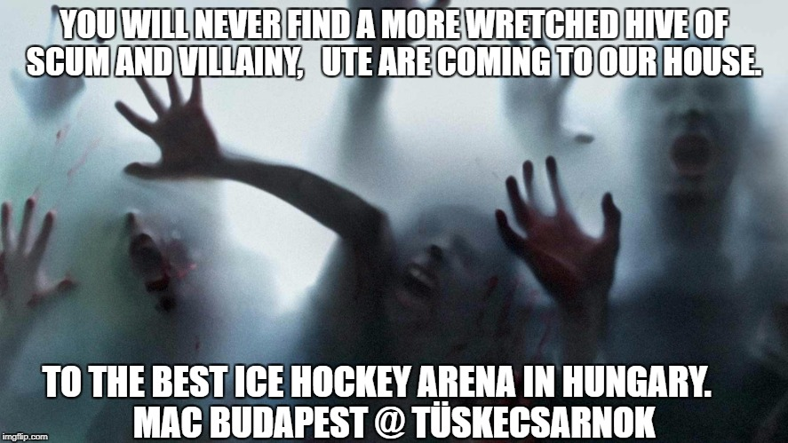 Cold Zombies | YOU WILL NEVER FIND A MORE WRETCHED HIVE OF SCUM AND VILLAINY,   UTE ARE COMING TO OUR HOUSE. TO THE BEST ICE HOCKEY ARENA IN HUNGARY.       | image tagged in cold zombies | made w/ Imgflip meme maker