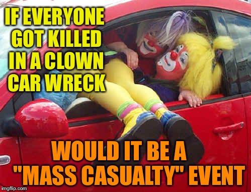 "clown car | IF EVERYONE GOT KILLED IN A CLOWN CAR WRECK WOULD IT BE A     ""MASS CASUALTY"" EVENT 