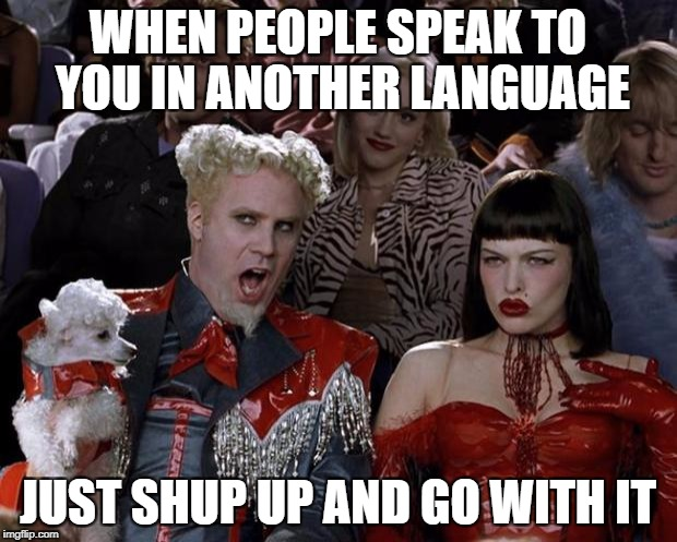 Mugatu So Hot Right Now Meme | WHEN PEOPLE SPEAK TO YOU IN ANOTHER LANGUAGE JUST SHUP UP AND GO WITH IT | image tagged in memes,mugatu so hot right now | made w/ Imgflip meme maker