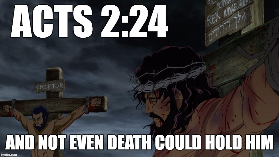 ACTS 2:24 AND NOT EVEN DEATH COULD HOLD HIM | image tagged in yahweh,savior | made w/ Imgflip meme maker