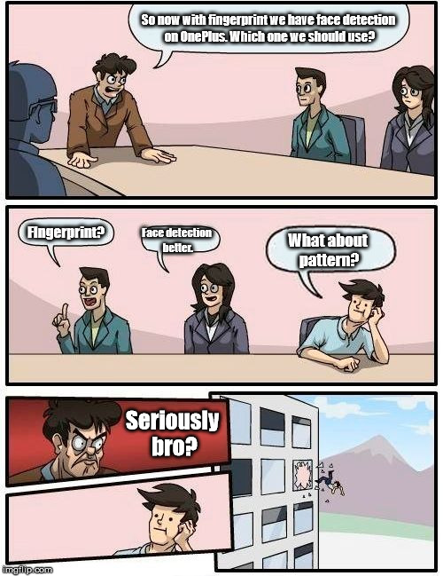 Boardroom Meeting Suggestion Meme |  So now with fingerprint we have face detection on OnePlus. Which one we should use? FIngerprint? Face detection better. What about pattern? Seriously bro? | image tagged in memes,boardroom meeting suggestion | made w/ Imgflip meme maker