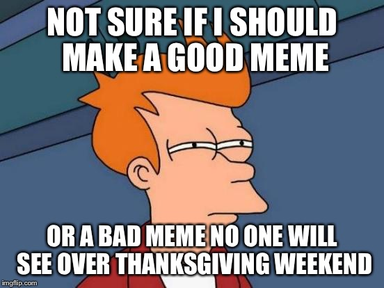 Futurama Fry Meme | NOT SURE IF I SHOULD MAKE A GOOD MEME OR A BAD MEME NO ONE WILL SEE OVER THANKSGIVING WEEKEND | image tagged in memes,futurama fry,americanpenguin | made w/ Imgflip meme maker