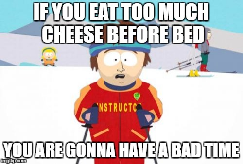 Super Cool Ski Instructor | IF YOU EAT TOO MUCH CHEESE BEFORE BED YOU ARE GONNA HAVE A BAD TIME | image tagged in memes,super cool ski instructor | made w/ Imgflip meme maker
