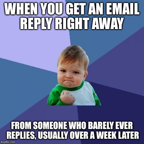 Success Kid Meme | WHEN YOU GET AN EMAIL REPLY RIGHT AWAY FROM SOMEONE WHO BARELY EVER REPLIES, USUALLY OVER A WEEK LATER | image tagged in memes,success kid,americanpenguin | made w/ Imgflip meme maker