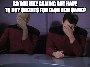 Picard riker faceplam | SO YOU LIKE GAMING BUT HAVE TO BUY CREDITS FOR EACH NEW GAME? | image tagged in picard riker faceplam | made w/ Imgflip meme maker