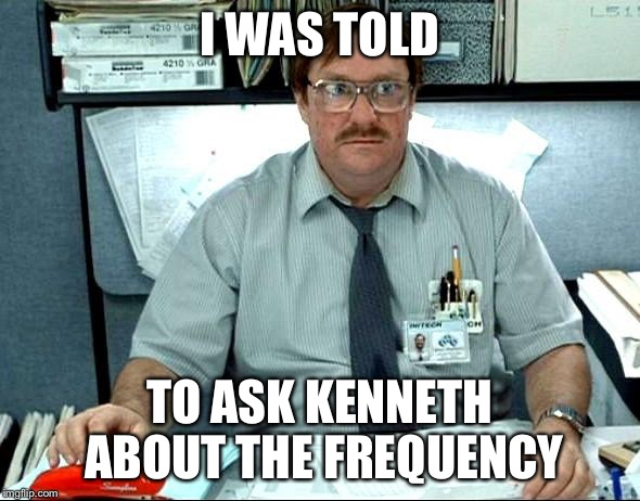 I Was Told There Would Be Meme | I WAS TOLD TO ASK KENNETH ABOUT THE FREQUENCY | image tagged in memes,i was told there would be | made w/ Imgflip meme maker