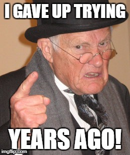 Back In My Day Meme | I GAVE UP TRYING YEARS AGO! | image tagged in memes,back in my day | made w/ Imgflip meme maker