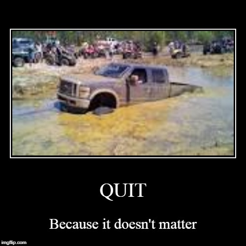 QUIT | Because it doesn't matter | image tagged in funny,demotivationals | made w/ Imgflip demotivational maker
