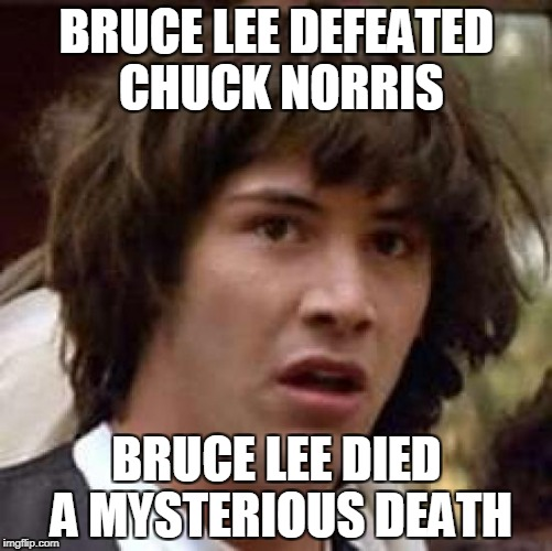 The mystery is finally solved! | BRUCE LEE DEFEATED CHUCK NORRIS BRUCE LEE DIED A MYSTERIOUS DEATH | image tagged in memes,conspiracy keanu,chuck norris,bruce lee,powermetalhead,death | made w/ Imgflip meme maker