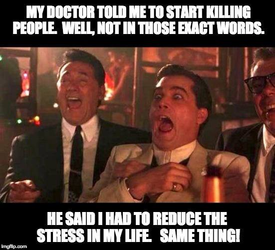 goodfellas laughing | MY DOCTOR TOLD ME TO START KILLING PEOPLE.  WELL, NOT IN THOSE EXACT WORDS. HE SAID I HAD TO REDUCE THE STRESS IN MY LIFE.   SAME THING! | image tagged in goodfellas laughing | made w/ Imgflip meme maker