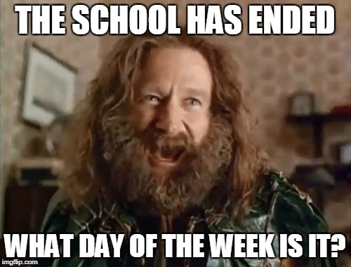 Who cares?I have entire days for memes and drumming! | THE SCHOOL HAS ENDED WHAT DAY OF THE WEEK IS IT? | image tagged in memes,what year is it,school,powermetalhead,week,funny | made w/ Imgflip meme maker