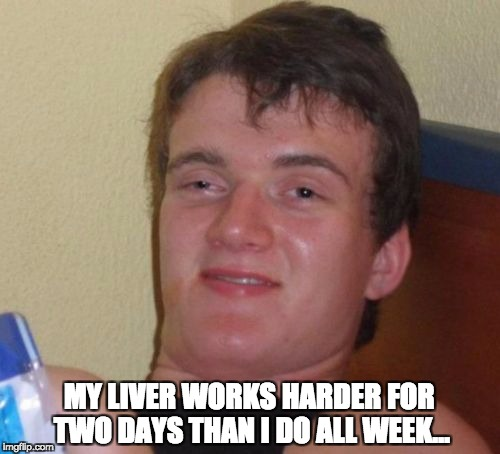 10 Guy Meme | MY LIVER WORKS HARDER FOR TWO DAYS THAN I DO ALL WEEK… | image tagged in memes,10 guy | made w/ Imgflip meme maker