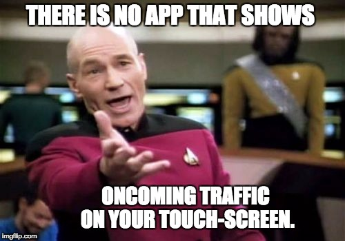 Picard Wtf Meme | THERE IS NO APP THAT SHOWS ONCOMING TRAFFIC ON YOUR TOUCH-SCREEN. | image tagged in memes,picard wtf | made w/ Imgflip meme maker