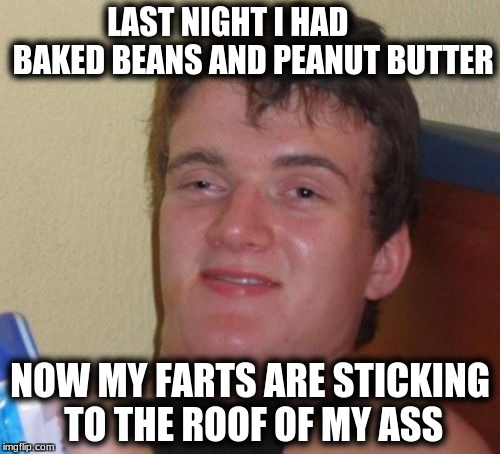 10 Guy Meme | LAST NIGHT I HAD        BAKED BEANS AND PEANUT BUTTER NOW MY FARTS ARE STICKING TO THE ROOF OF MY ASS | image tagged in memes,10 guy | made w/ Imgflip meme maker