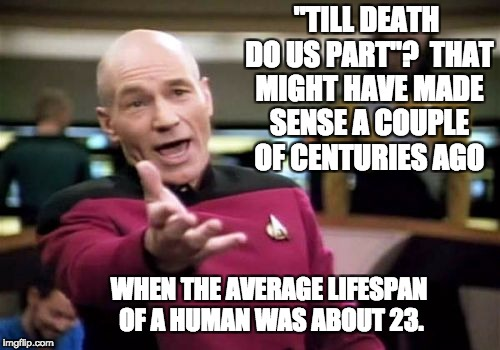 "Picard Wtf Meme | ""TILL DEATH DO US PART""?  THAT MIGHT HAVE MADE SENSE A COUPLE OF CENTURIES AGO WHEN THE AVERAGE LIFESPAN OF A HUMAN WAS ABOUT 23. 