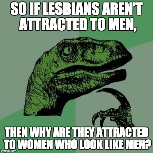 Philosoraptor Meme | SO IF LESBIANS AREN'T ATTRACTED TO MEN, THEN WHY ARE THEY ATTRACTED TO WOMEN WHO LOOK LIKE MEN? | image tagged in memes,philosoraptor | made w/ Imgflip meme maker