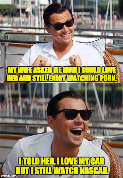 Leonardo DiCaprio Wall Street | MY WIFE ASKED ME HOW I COULD LOVE HER AND STILL ENJOY WATCHING PORN. I TOLD HER, I LOVE MY CAR BUT I STILL WATCH NASCAR. | image tagged in leonardo dicaprio wall street | made w/ Imgflip meme maker