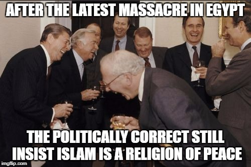 305 dead, and counting. | AFTER THE LATEST MASSACRE IN EGYPT THE POLITICALLY CORRECT STILL INSIST ISLAM IS A RELIGION OF PEACE | image tagged in memes,laughing men in suits | made w/ Imgflip meme maker