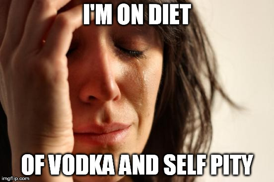 First World Problems Meme | I'M ON DIET OF VODKA AND SELF PITY | image tagged in memes,first world problems | made w/ Imgflip meme maker