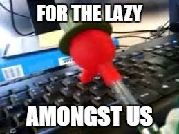 FOR THE LAZY AMONGST US | made w/ Imgflip meme maker
