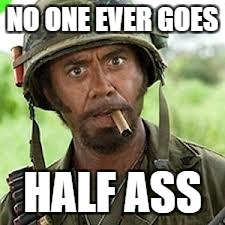NO ONE EVER GOES HALF ASS | made w/ Imgflip meme maker