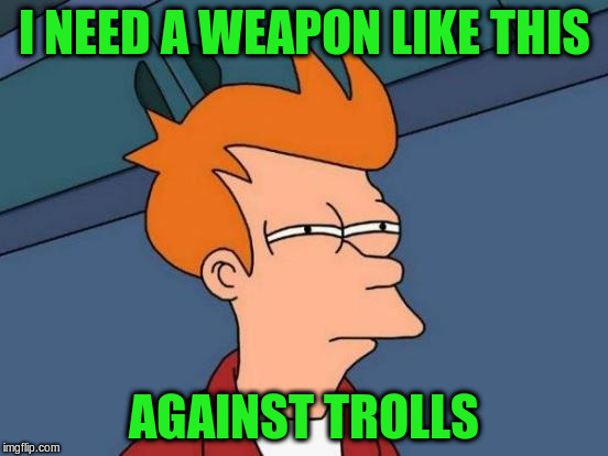 Futurama Fry Meme | I NEED A WEAPON LIKE THIS AGAINST TROLLS | image tagged in memes,futurama fry | made w/ Imgflip meme maker
