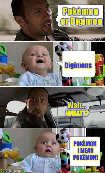 Pokèmon Vs Digimon - The fandom battle! | Pokèmon or Digimon Digimons Wait... WHAT!? POKÈMON I MEAN POKÈMON! | image tagged in the rock driving baby,digimon,pokemon,the rock driving,wait what | made w/ Imgflip meme maker