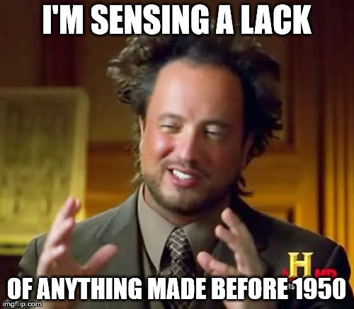 Ancient Aliens Meme | I'M SENSING A LACK OF ANYTHING MADE BEFORE 1950 | image tagged in memes,ancient aliens | made w/ Imgflip meme maker