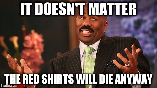 Steve Harvey Meme | IT DOESN'T MATTER THE RED SHIRTS WILL DIE ANYWAY | image tagged in memes,steve harvey | made w/ Imgflip meme maker