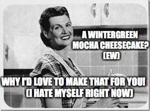 Vintage woman cooking | A WINTERGREEN MOCHA CHEESECAKE?  (EW) WHY I'D LOVE TO MAKE THAT FOR YOU!        (I HATE MYSELF RIGHT NOW) | image tagged in vintage woman cooking | made w/ Imgflip meme maker