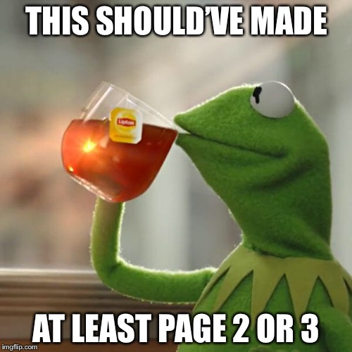 But Thats None Of My Business Meme | THIS SHOULD'VE MADE AT LEAST PAGE 2 OR 3 | image tagged in memes,but thats none of my business,kermit the frog | made w/ Imgflip meme maker