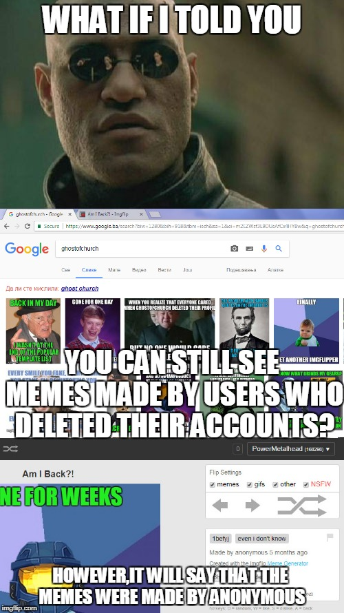 It's still tricky searching their memes,since other users' memes tagged with their username are usually shown first | WHAT IF I TOLD YOU HOWEVER,IT WILL SAY THAT THE MEMES WERE MADE BY ANONYMOUS YOU CAN STILL SEE MEMES MADE BY USERS WHO DELETED THEIR ACCOUNT | image tagged in memes,what if i told you,powermetalhead,deleted accounts,imgflip,anonymous | made w/ Imgflip meme maker